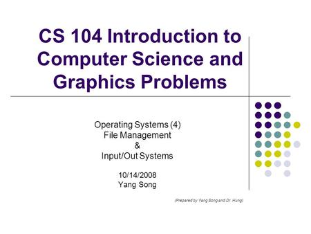 CS 104 Introduction to Computer Science and Graphics Problems Operating Systems (4) File Management & Input/Out Systems 10/14/2008 Yang Song (Prepared.