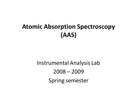 Atomic Absorption Spectroscopy (AAS) Instrumental Analysis Lab 2008 – 2009 Spring semester.