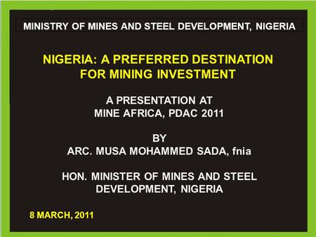 1 Ministry of Mines and Steel Development MINISTRY OF MINES AND STEEL DEVELOPMENT, NIGERIA A PRESENTATION AT MINE AFRICA, PDAC 2011 BY ARC. MUSA MOHAMMED.