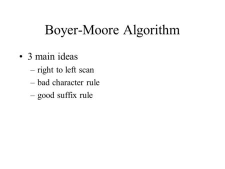 Boyer-Moore Algorithm 3 main ideas –right to left scan –bad character rule –good suffix rule.