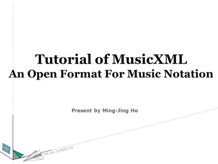 Tutorial of MusicXML An Open Format For Music Notation Present by Ming-Jing Ho.