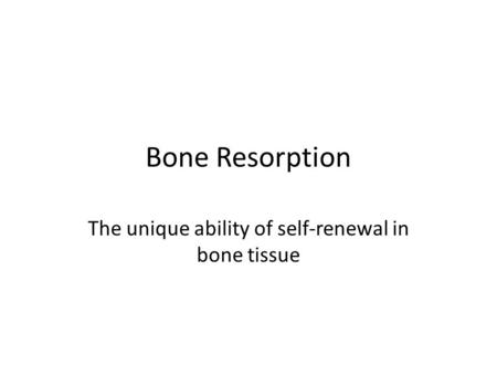 Bone Resorption The unique ability of self-renewal in bone tissue.