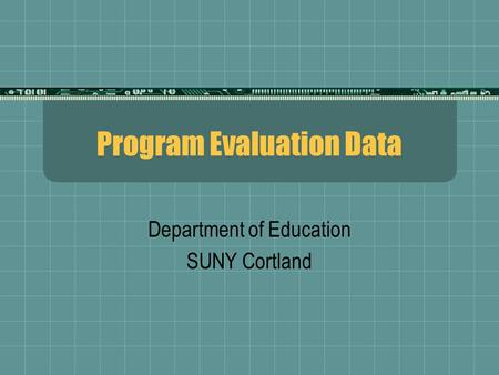 Program Evaluation Data Department of Education SUNY Cortland.