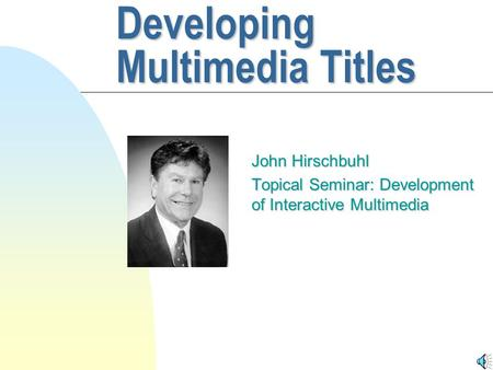 Developing Multimedia Titles John Hirschbuhl Topical Seminar: Development of Interactive Multimedia.