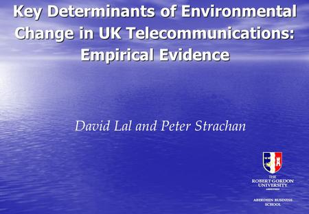 Key Determinants of Environmental Change in UK Telecommunications: Empirical Evidence David Lal and Peter Strachan ABERDEEN BUSINESS SCHOOL THE ROBERT.