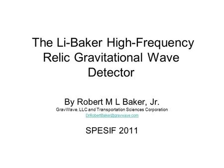 The Li-Baker High-Frequency Relic Gravitational Wave Detector By Robert M L Baker, Jr. GravWave, LLC and Transportation Sciences Corporation