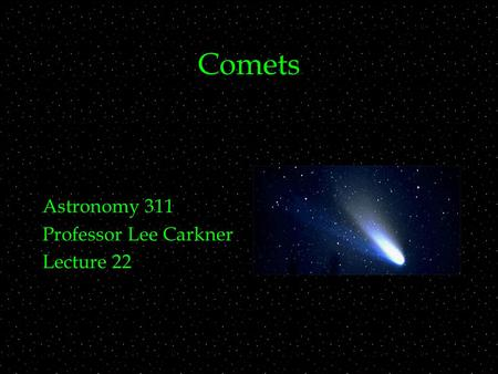 Comets Astronomy 311 Professor Lee Carkner Lecture 22.