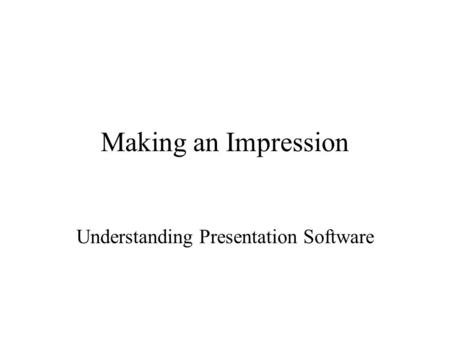 Making an Impression Understanding Presentation Software.