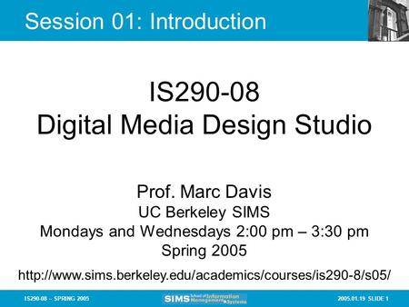2005.01.19 SLIDE 1IS290-08 – SPRING 2005 Session 01: Introduction IS290-08 Digital Media Design Studio Prof. Marc Davis UC Berkeley SIMS Mondays and Wednesdays.