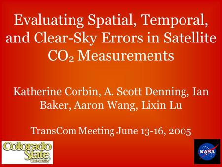 Evaluating Spatial, Temporal, and Clear-Sky Errors in Satellite CO 2 Measurements Katherine Corbin, A. Scott Denning, Ian Baker, Aaron Wang, Lixin Lu TransCom.