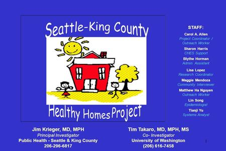 1 Jim Krieger, MD, MPH Principal Investigator Public Health - Seattle & King County 206-296-6817 STAFF: Carol A. Allen Project Coordinator / Outreach Worker.