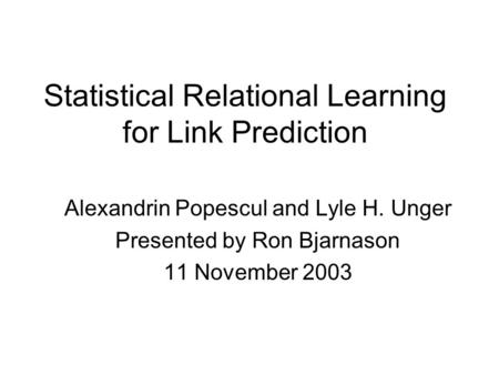 Statistical Relational Learning for Link Prediction Alexandrin Popescul and Lyle H. Unger Presented by Ron Bjarnason 11 November 2003.