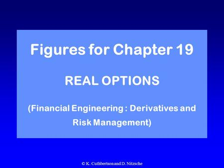 © K. Cuthbertson and D. Nitzsche Figures for Chapter 19 REAL OPTIONS (Financial Engineering : Derivatives and Risk Management)