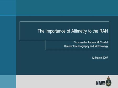 Directorate of Oceanography and Meteorology Commander Andrew McCrindell Director Oceanography and Meteorology 12 March 2007 The Importance of Altimetry.