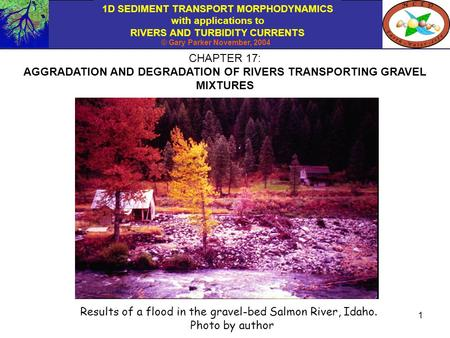 1D SEDIMENT TRANSPORT MORPHODYNAMICS with applications to RIVERS AND TURBIDITY CURRENTS © Gary Parker November, 2004 1 CHAPTER 17: AGGRADATION AND DEGRADATION.