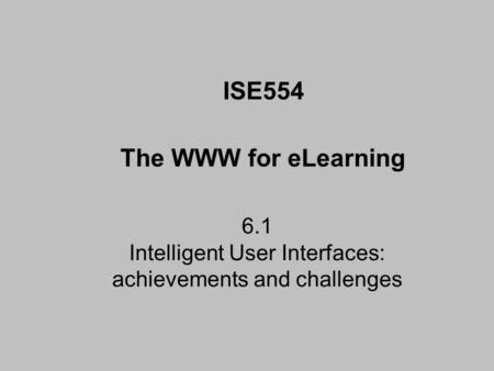 6.1 Intelligent User Interfaces: achievements and challenges ISE554 The WWW for eLearning.