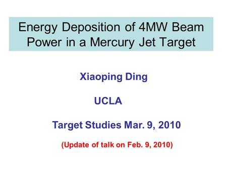 Energy Deposition of 4MW Beam Power in a Mercury Jet Target Xiaoping Ding UCLA Target Studies Mar. 9, 2010 (Update of talk on Feb. 9, 2010)