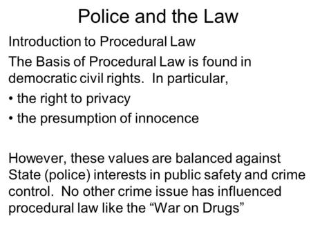 Police and the Law Introduction to Procedural Law The Basis of Procedural Law is found in democratic civil rights. In particular, the right to privacy.