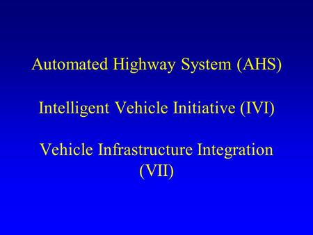 Automated Highway System (AHS) Intelligent Vehicle Initiative (IVI) Vehicle Infrastructure Integration (VII)