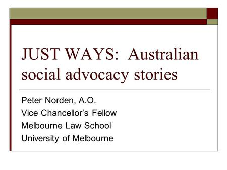 JUST WAYS: Australian social advocacy stories Peter Norden, A.O. Vice Chancellor's Fellow Melbourne Law School University of Melbourne.