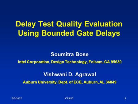 5/7/2007VTS'071 Delay Test Quality Evaluation Using Bounded Gate Delays Soumitra Bose Intel Corporation, Design Technology, Folsom, CA 95630 Vishwani D.