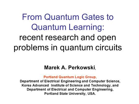 From Quantum Gates to Quantum Learning: recent research and open problems in quantum circuits Marek A. Perkowski, Portland Quantum Logic Group, Department.