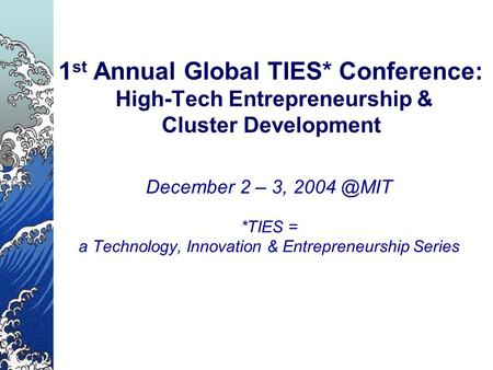 1 st Annual Global TIES* Conference: High-Tech Entrepreneurship & Cluster Development December 2 – 3, *TIES = a Technology, Innovation & Entrepreneurship.