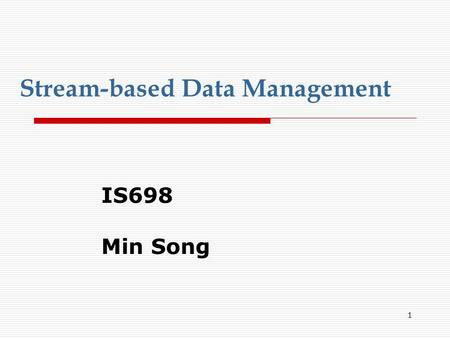 1 Stream-based Data Management IS698 Min Song 2 Characteristics of Data Streams  Data Streams Data streams — continuous, ordered, changing, fast, huge.