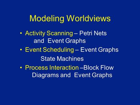 Modeling Worldviews Activity Scanning – Petri Nets and Event Graphs Event Scheduling – Event Graphs State Machines Process Interaction –Block Flow Diagrams.