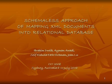1 SCHEMALESS APPROACH OF MAPPING XML DOCUMENTS INTO RELATIONAL DATABASE Ibrahim Dweib, Ayman Awadi, Seif Elduola Fath Elrhman, Joan Lu CIT 2008 Sydney,