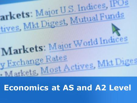 Economics at AS and A2 Level. Studying Economics Economics best described as a social science It draws from many subjects – among them –History –Mathematics.