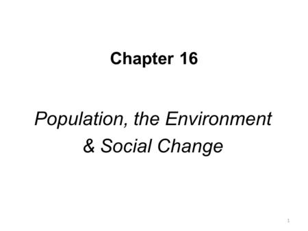 Chapter 16 Population, the Environment & Social Change 1.