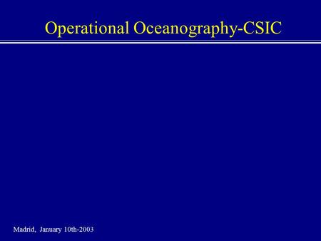Operational Oceanography-CSIC Madrid, January 10th-2003.