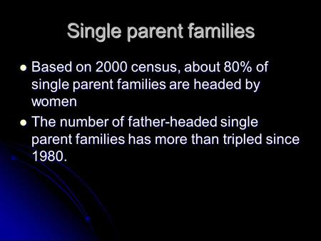 Single parent families Based on 2000 census, about 80% of single parent families are headed by women Based on 2000 census, about 80% of single parent families.