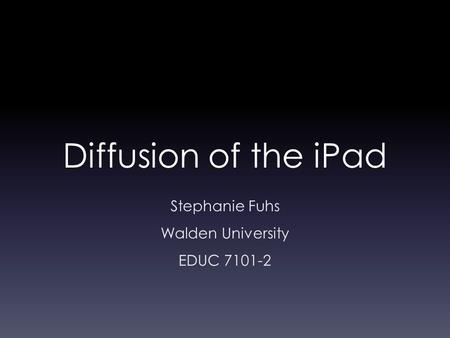 Diffusion of the iPad Stephanie Fuhs Walden University EDUC 7101-2.