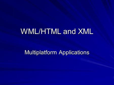 WML/HTML and XML Multiplatform Applications. Agenda XML – History and purpose What have HTML, WML and XML got to do with each other Why useful for multiplatform.