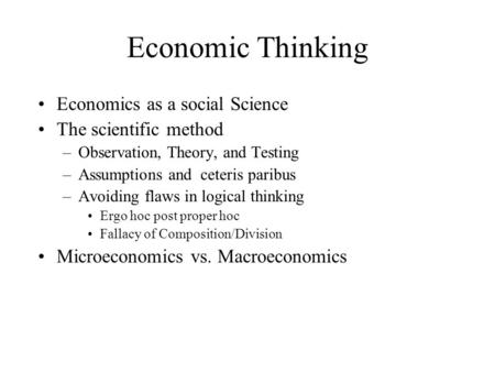 Economic Thinking Economics as a social Science The scientific method –Observation, Theory, and Testing –Assumptions and ceteris paribus –Avoiding flaws.