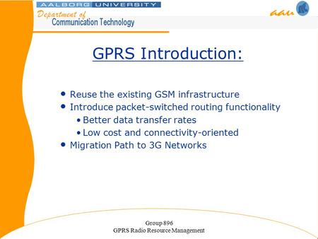 Group 896 GPRS Radio Resource Management GPRS Introduction: Reuse the existing GSM infrastructure Introduce packet-switched routing functionality Better.