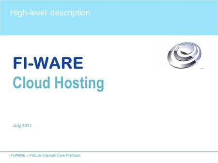 FI-WARE – Future Internet Core Platform FI-WARE Cloud Hosting July 2011 High-level description.