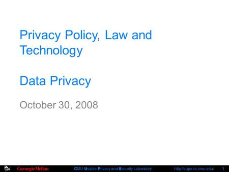 C MU U sable P rivacy and S ecurity Laboratory  1 Privacy Policy, Law and Technology Data Privacy October 30, 2008.