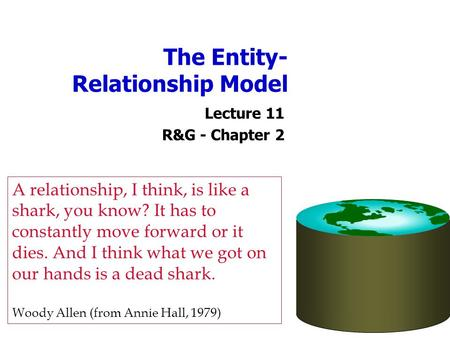The Entity- Relationship Model Lecture 11 R&G - Chapter 2 A relationship, I think, is like a shark, you know? It has to constantly move forward or it dies.
