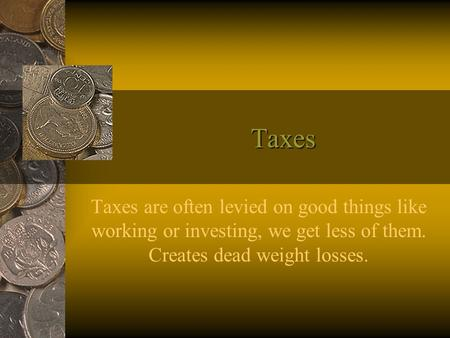 Taxes Taxes are often levied on good things like working or investing, we get less of them. Creates dead weight losses.