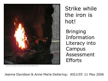 Strike while the iron is hot! Bringing Information Literacy into Campus Assessment Efforts (some rights reserved Scott Adams) Jeanne Davidson & Anne-Marie.