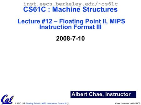 CS61C L12 Floating Point II, MIPS Instruction Format III (1) Chae, Summer 2008 © UCB Albert Chae, Instructor inst.eecs.berkeley.edu/~cs61c CS61C : Machine.