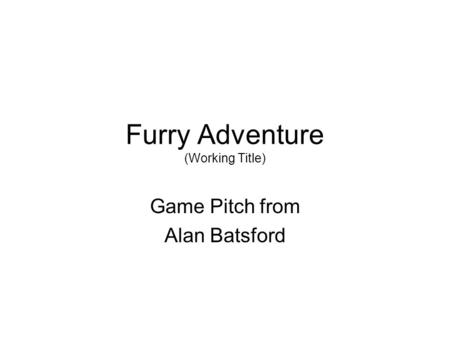 Furry Adventure (Working Title) Game Pitch from Alan Batsford.