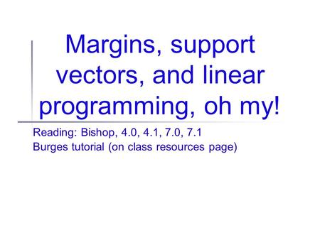Margins, support vectors, and linear programming, oh my! Reading: Bishop, 4.0, 4.1, 7.0, 7.1 Burges tutorial (on class resources page)
