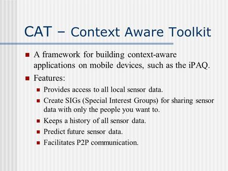 CAT – Context Aware Toolkit A framework for building context-aware applications on mobile devices, such as the iPAQ. Features: Provides access to all local.