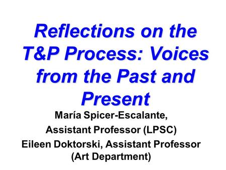 Reflections on the T&P Process: Voices from the Past and Present María Spicer-Escalante, Assistant Professor (LPSC) Eileen Doktorski, Assistant Professor.