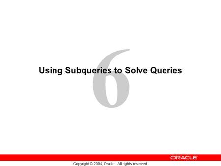 6 Copyright © 2004, Oracle. All rights reserved. Using Subqueries to Solve Queries.