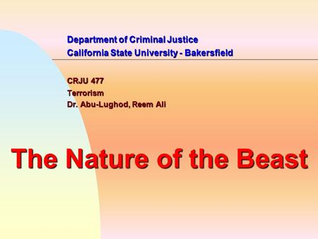 Department of Criminal Justice California State University - Bakersfield CRJU 477 Terrorism Dr. Abu-Lughod, Reem Ali The Nature of the Beast.